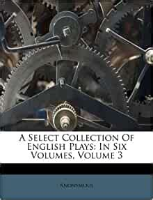 A Select Collection Of English Plays: In Six Volumes